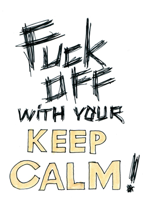 Fuck off with your Keep calm !